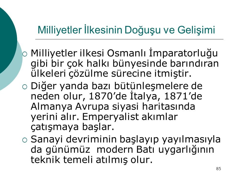 85 Milliyetler İlkesinin Doğuşu ve Gelişimi  Milliyetler ilkesi Osmanlı İmparatorluğu gibi bir çok halkı bünyesinde barındıran ülkeleri çözülme sürecine itmiştir.