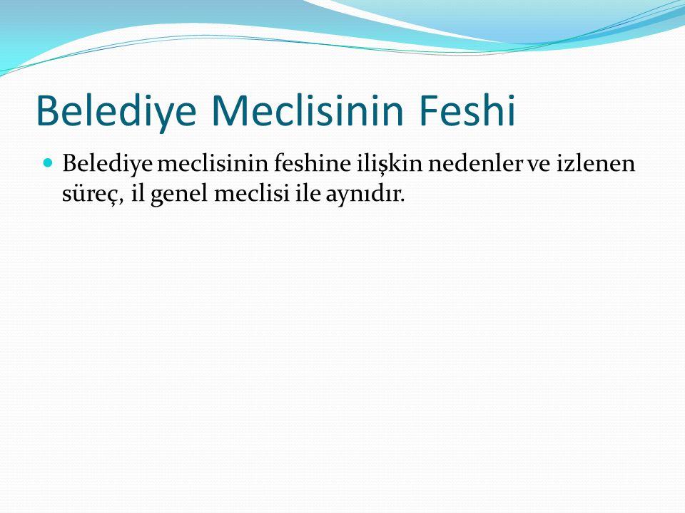 Belediye Meclisinin Feshi Belediye meclisinin feshine ilişkin nedenler ve izlenen süreç, il genel meclisi ile aynıdır.