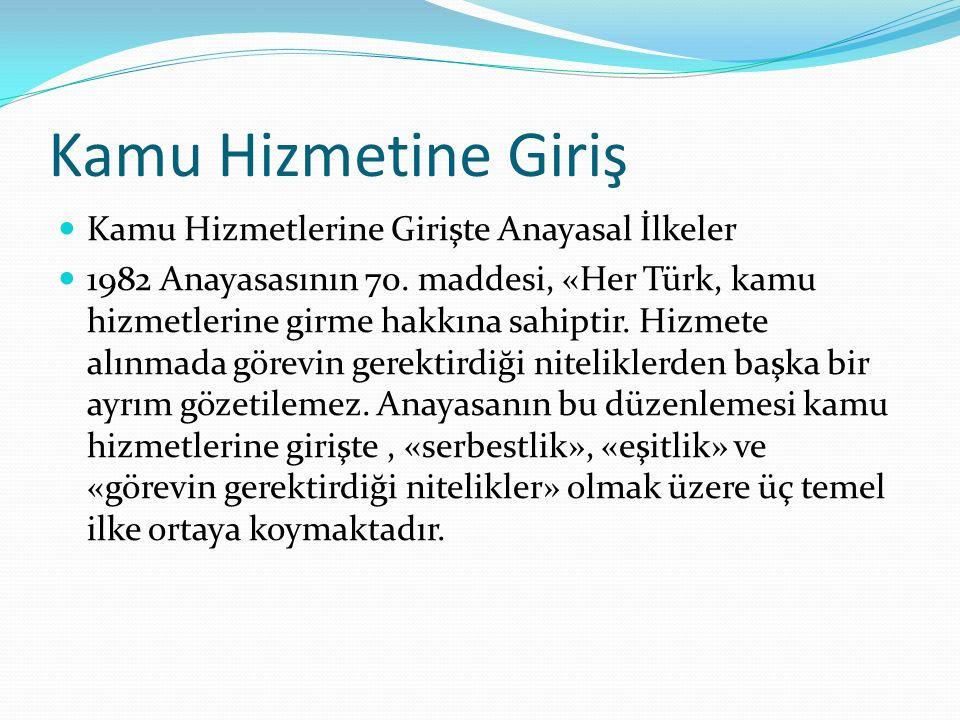 Kamu Hizmetine Giriş Kamu Hizmetlerine Girişte Anayasal İlkeler 1982 Anayasasının 70. maddesi, «Her Türk, kamu hizmetlerine girme hakkına sahiptir. Hi