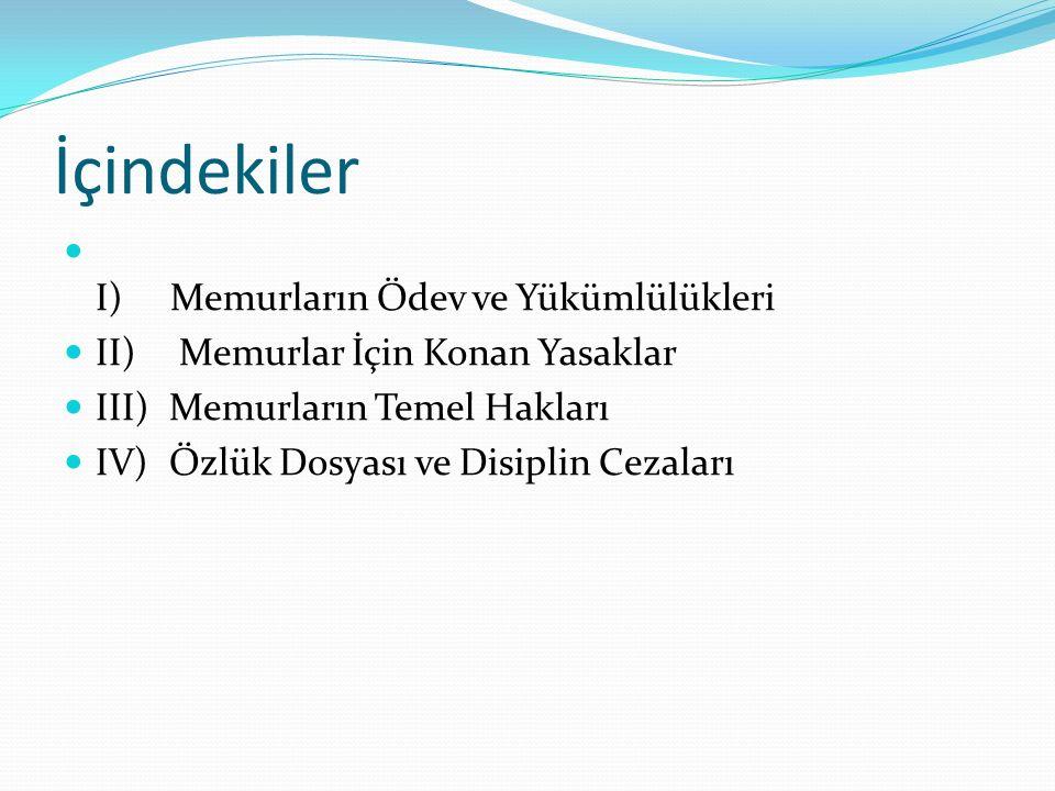 İçindekiler I) Memurların Ödev ve Yükümlülükleri II) Memurlar İçin Konan Yasaklar III) Memurların Temel Hakları IV) Özlük Dosyası ve Disiplin Cezaları