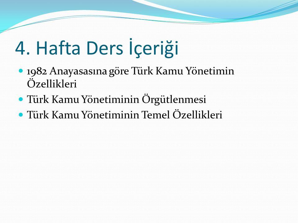 4. Hafta Ders İçeriği 1982 Anayasasına göre Türk Kamu Yönetimin Özellikleri Türk Kamu Yönetiminin Örgütlenmesi Türk Kamu Yönetiminin Temel Özellikleri