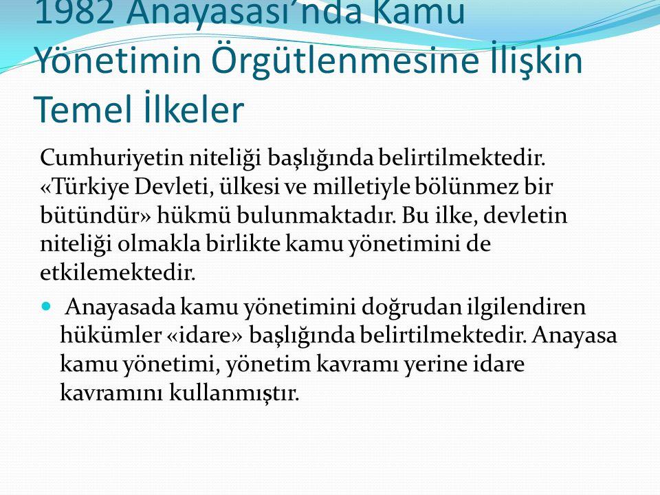 1982 Anayasası'nda Kamu Yönetimin Örgütlenmesine İlişkin Temel İlkeler Cumhuriyetin niteliği başlığında belirtilmektedir. «Türkiye Devleti, ülkesi ve