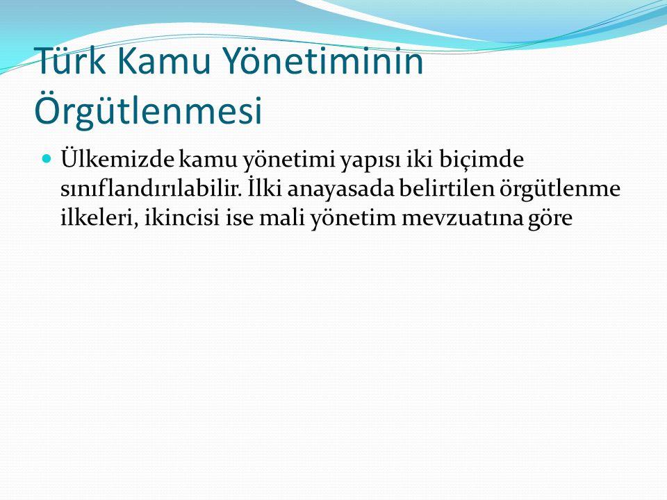Türk Kamu Yönetiminin Örgütlenmesi Ülkemizde kamu yönetimi yapısı iki biçimde sınıflandırılabilir. İlki anayasada belirtilen örgütlenme ilkeleri, ikin