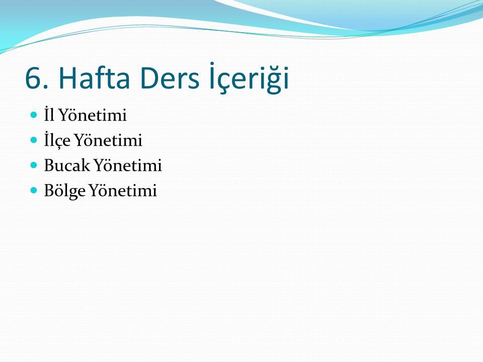 6. Hafta Ders İçeriği İl Yönetimi İlçe Yönetimi Bucak Yönetimi Bölge Yönetimi