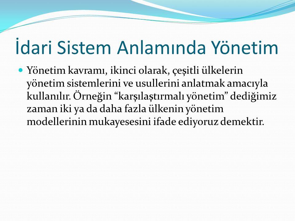 İdari Sistem Anlamında Yönetim Yönetim kavramı, ikinci olarak, çeşitli ülkelerin yönetim sistemlerini ve usullerini anlatmak amacıyla kullanılır. Örne