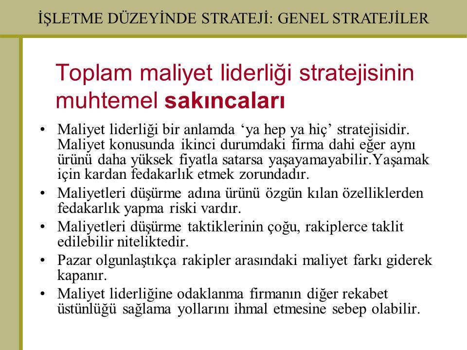İŞLETME DÜZEYİNDE STRATEJİ: GENEL STRATEJİLER Toplam maliyet liderliği stratejisinin muhtemel sakıncaları Maliyet liderliği bir anlamda 'ya hep ya hiç' stratejisidir.
