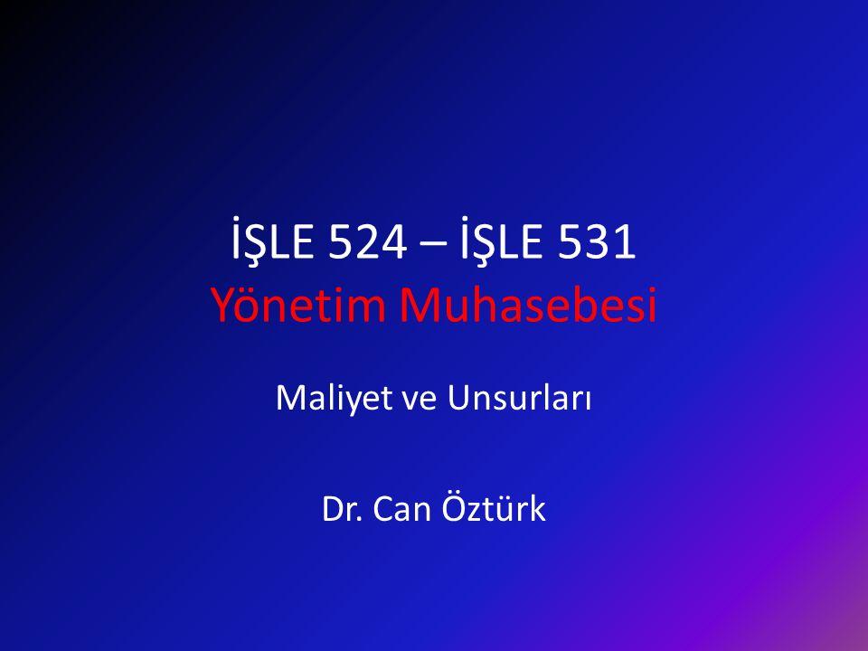 İŞLE 524 – İŞLE 531 Yönetim Muhasebesi Maliyet ve Unsurları Dr. Can Öztürk
