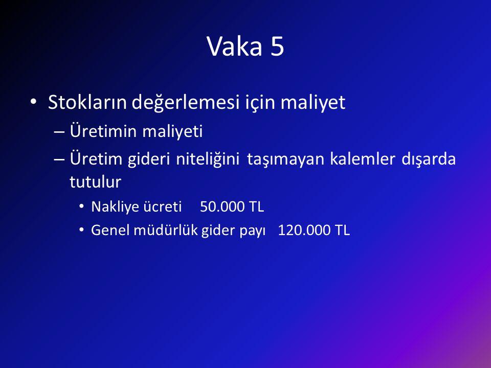 Vaka 5 Stokların değerlemesi için maliyet – Üretimin maliyeti – Üretim gideri niteliğini taşımayan kalemler dışarda tutulur Nakliye ücreti 50.000 TL G