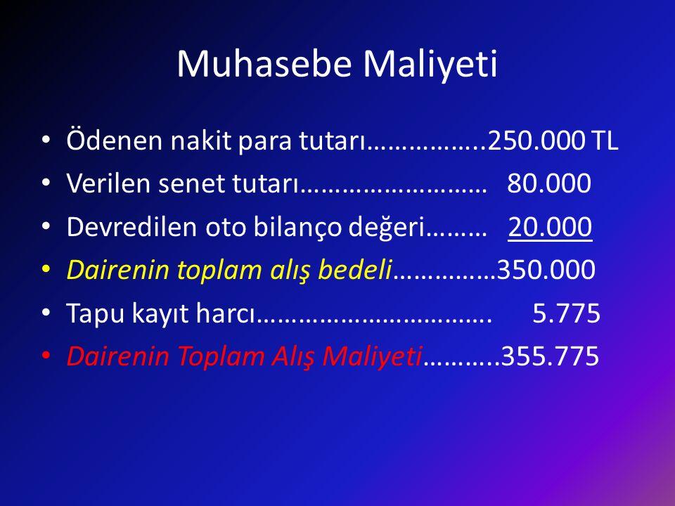 Muhasebe Maliyeti Ödenen nakit para tutarı……………..250.000 TL Verilen senet tutarı……………………… 80.000 Devredilen oto bilanço değeri……… 20.000 Dairenin topl