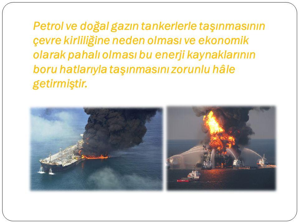 Petrol ve doğal gazın tankerlerle taşınmasının çevre kirliliğine neden olması ve ekonomik olarak pahalı olması bu enerji kaynaklarının boru hatlarıyla