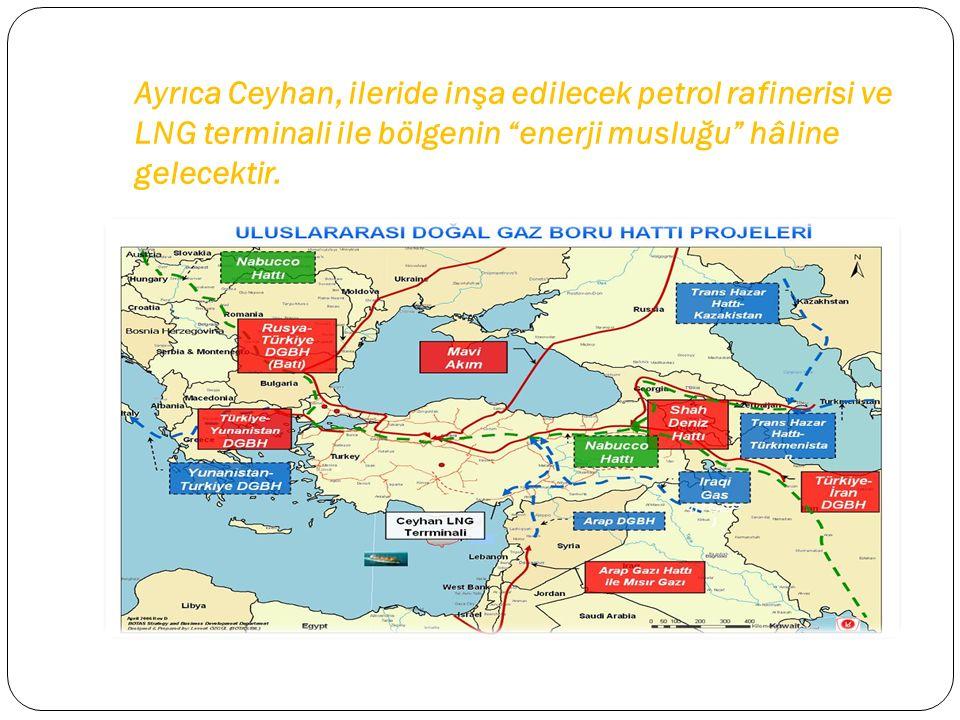 Ayrıca Ceyhan, ileride inşa edilecek petrol rafinerisi ve LNG terminali ile bölgenin enerji musluğu hâline gelecektir.