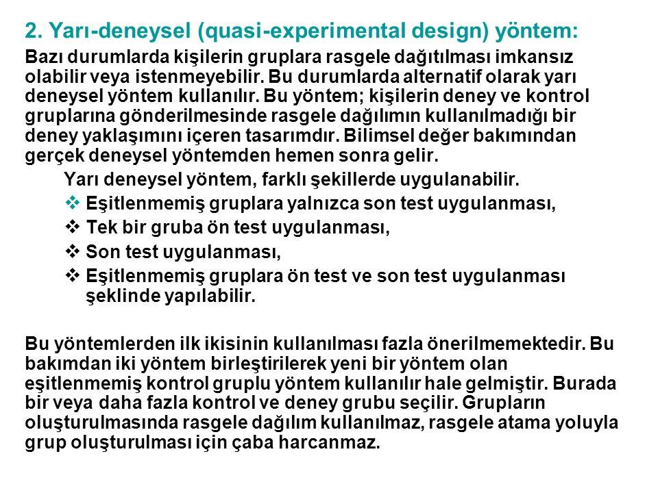 2. Yarı-deneysel (quasi-experimental design) yöntem: Bazı durumlarda kişilerin gruplara rasgele dağıtılması imkansız olabilir veya istenmeyebilir. Bu