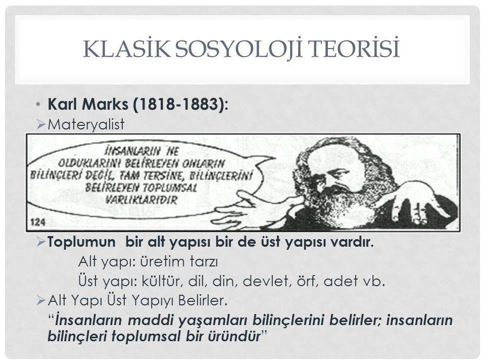KLASİK SOSYOLOJİ TEORİSİ Karl Marks (1818-1883):  Materyalist  Toplumun bir alt yapısı bir de üst yapısı vardır. Alt yapı: üretim tarzı Üst yapı: kü