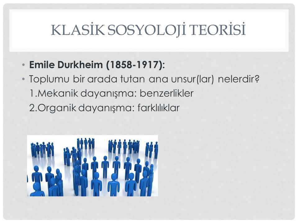 KLASİK SOSYOLOJİ TEORİSİ Emile Durkheim (1858-1917): Toplumu bir arada tutan ana unsur(lar) nelerdir? 1.Mekanik dayanışma: benzerlikler 2.Organik daya