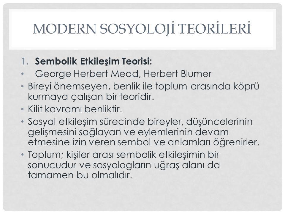 MODERN SOSYOLOJİ TEORİLERİ 1.Sembolik Etkileşim Teorisi: George Herbert Mead, Herbert Blumer Bireyi önemseyen, benlik ile toplum arasında köprü kurmay