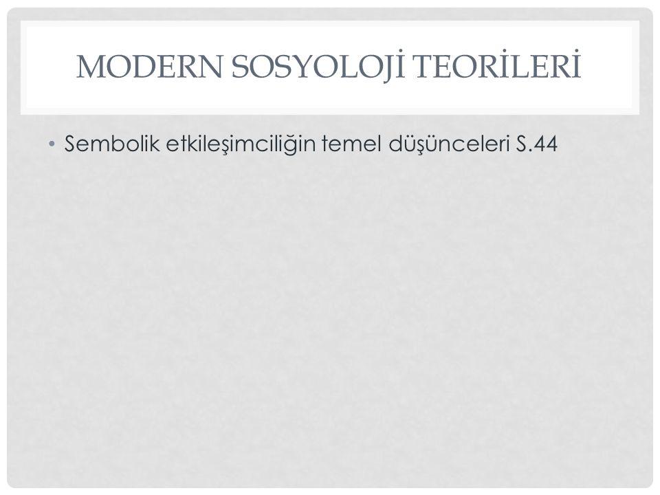 MODERN SOSYOLOJİ TEORİLERİ Sembolik etkileşimciliğin temel düşünceleri S.44