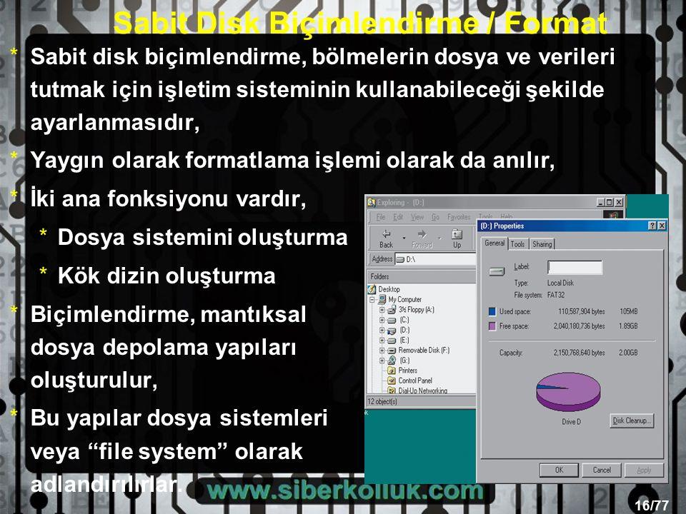16/77 Sabit Disk Biçimlendirme / Format *Sabit disk biçimlendirme, bölmelerin dosya ve verileri tutmak için işletim sisteminin kullanabileceği şekilde ayarlanmasıdır, *Yaygın olarak formatlama işlemi olarak da anılır, *İki ana fonksiyonu vardır, *Dosya sistemini oluşturma *Kök dizin oluşturma *Biçimlendirme, mantıksal dosya depolama yapıları oluşturulur, *Bu yapılar dosya sistemleri veya file system olarak adlandırılırlar.