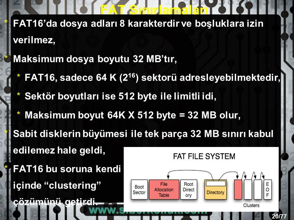 20/77 FAT Sınırlamaları *FAT16'da dosya adları 8 karakterdir ve boşluklara izin verilmez, *Maksimum dosya boyutu 32 MB'tır, *FAT16, sadece 64 K (2 16 ) sektorü adresleyebilmektedir, *Sektör boyutları ise 512 byte ile limitli idi, *Maksimum boyut 64K X 512 byte = 32 MB olur, *Sabit disklerin büyümesi ile tek parça 32 MB sınırı kabul edilemez hale geldi, *FAT16 bu soruna kendi içinde clustering çözümünü getirdi.