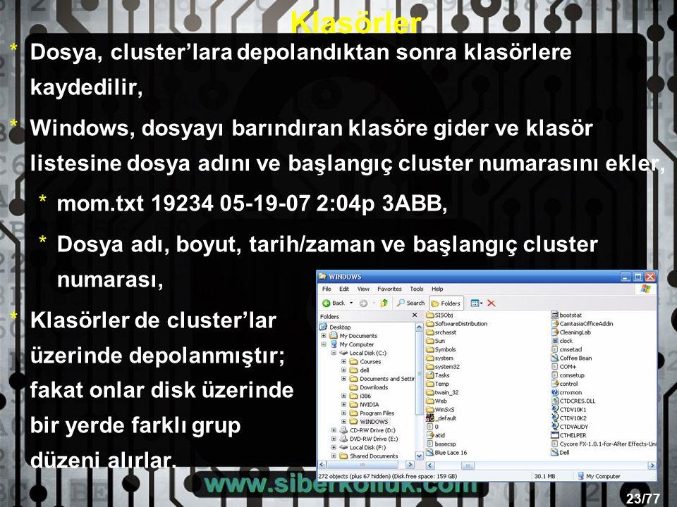 23/77 Klasörler *Dosya, cluster'lara depolandıktan sonra klasörlere kaydedilir, *Windows, dosyayı barındıran klasöre gider ve klasör listesine dosya adını ve başlangıç cluster numarasını ekler, *mom.txt 19234 05-19-07 2:04p 3ABB, *Dosya adı, boyut, tarih/zaman ve başlangıç cluster numarası, *Klasörler de cluster'lar üzerinde depolanmıştır; fakat onlar disk üzerinde bir yerde farklı grup düzeni alırlar.