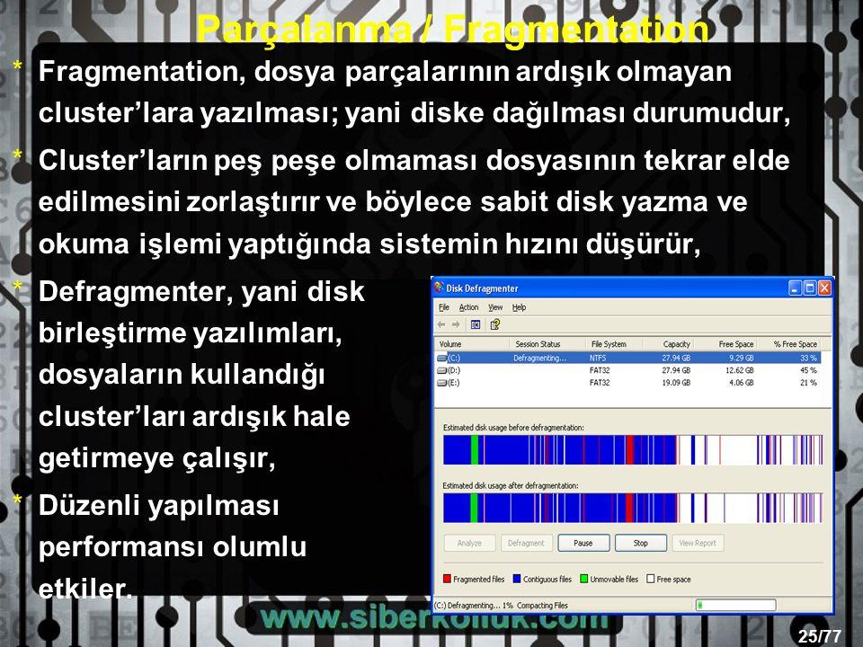 25/77 Parçalanma / Fragmentation *Fragmentation, dosya parçalarının ardışık olmayan cluster'lara yazılması; yani diske dağılması durumudur, *Cluster'ların peş peşe olmaması dosyasının tekrar elde edilmesini zorlaştırır ve böylece sabit disk yazma ve okuma işlemi yaptığında sistemin hızını düşürür, *Defragmenter, yani disk birleştirme yazılımları, dosyaların kullandığı cluster'ları ardışık hale getirmeye çalışır, *Düzenli yapılması performansı olumlu etkiler.