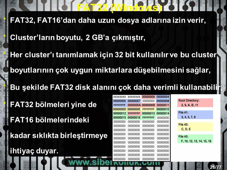 26/77 FAT32 (Windows) *FAT32, FAT16'dan daha uzun dosya adlarına izin verir, *Cluster'ların boyutu, 2 GB'a çıkmıştır, *Her cluster'ı tanımlamak için 32 bit kullanılır ve bu cluster boyutlarının çok uygun miktarlara düşebilmesini sağlar, *Bu şekilde FAT32 disk alanını çok daha verimli kullanabilir, *FAT32 bölmeleri yine de FAT16 bölmelerindeki kadar sıklıkta birleştirmeye ihtiyaç duyar.
