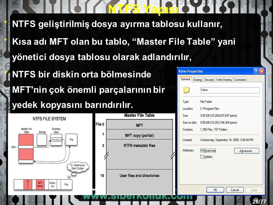 28/77 NTFS Yapısı *NTFS geliştirilmiş dosya ayırma tablosu kullanır, *Kısa adı MFT olan bu tablo, Master File Table yani yönetici dosya tablosu olarak adlandırılır, *NTFS bir diskin orta bölmesinde MFT nin çok önemli parçalarının bir yedek kopyasını barındırılır.