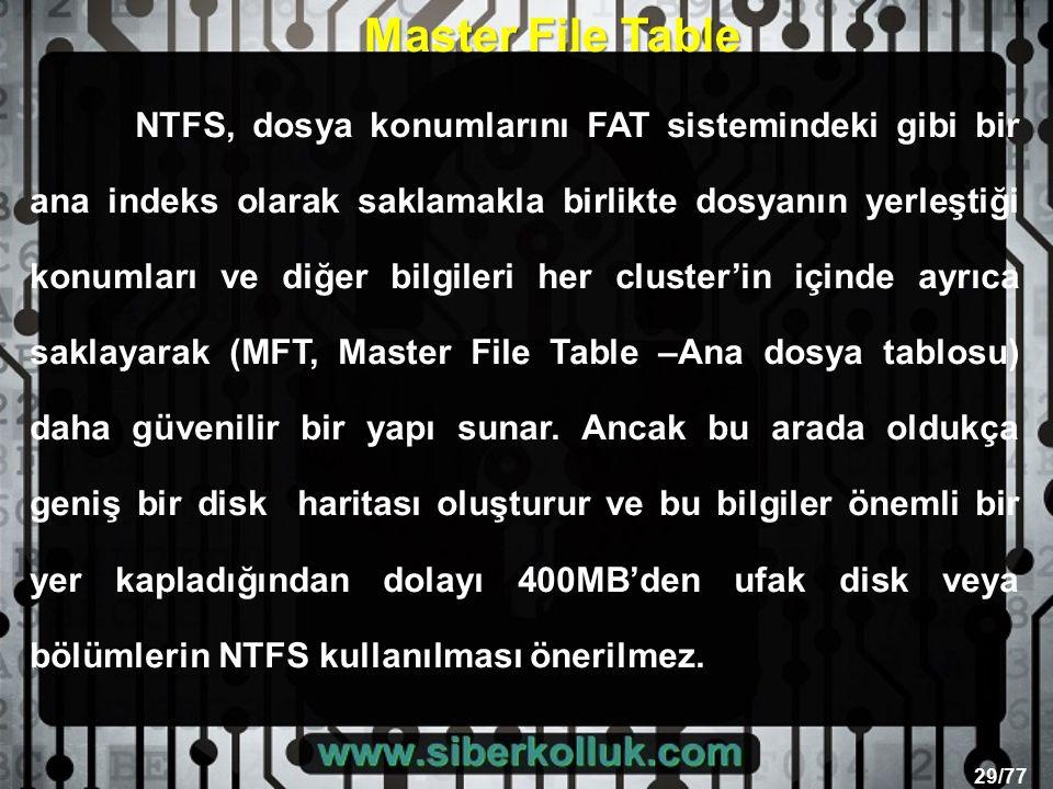 29/77 NTFS, dosya konumlarını FAT sistemindeki gibi bir ana indeks olarak saklamakla birlikte dosyanın yerleştiği konumları ve diğer bilgileri her cluster'in içinde ayrıca saklayarak (MFT, Master File Table –Ana dosya tablosu) daha güvenilir bir yapı sunar.