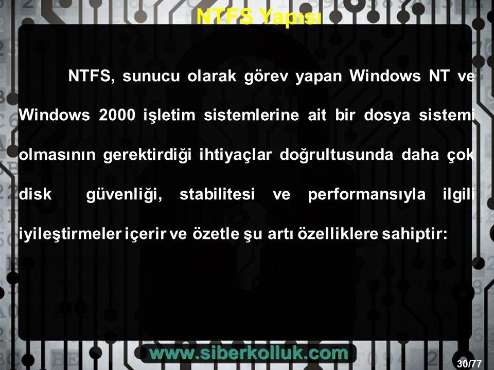 30/77 NTFS, sunucu olarak görev yapan Windows NT ve Windows 2000 işletim sistemlerine ait bir dosya sistemi olmasının gerektirdiği ihtiyaçlar doğrultusunda daha çok disk güvenliği, stabilitesi ve performansıyla ilgili iyileştirmeler içerir ve özetle şu artı özelliklere sahiptir: NTFS Yapısı