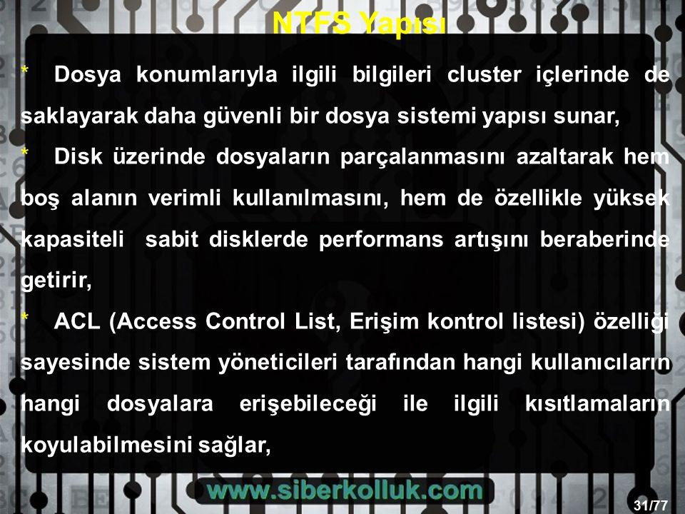 31/77 * Dosya konumlarıyla ilgili bilgileri cluster içlerinde de saklayarak daha güvenli bir dosya sistemi yapısı sunar, *Disk üzerinde dosyaların parçalanmasını azaltarak hem boş alanın verimli kullanılmasını, hem de özellikle yüksek kapasiteli sabit disklerde performans artışını beraberinde getirir, * ACL (Access Control List, Erişim kontrol listesi) özelliği sayesinde sistem yöneticileri tarafından hangi kullanıcıların hangi dosyalara erişebileceği ile ilgili kısıtlamaların koyulabilmesini sağlar, NTFS Yapısı
