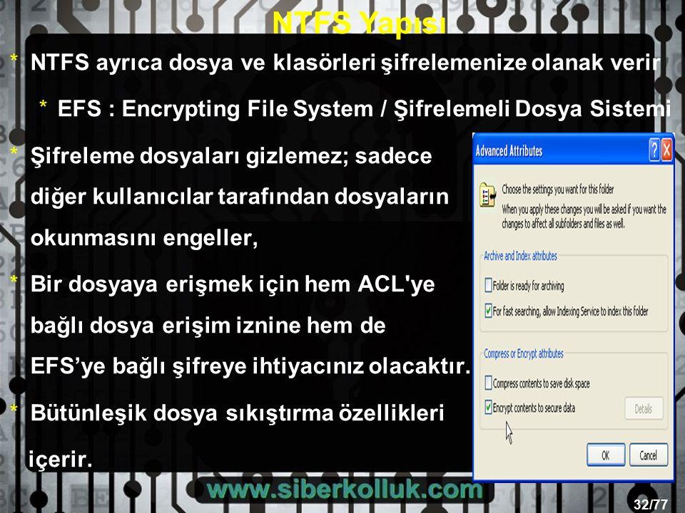 32/77 *NTFS ayrıca dosya ve klasörleri şifrelemenize olanak verir *EFS : Encrypting File System / Şifrelemeli Dosya Sistemi *Şifreleme dosyaları gizlemez; sadece diğer kullanıcılar tarafından dosyaların okunmasını engeller, *Bir dosyaya erişmek için hem ACL ye bağlı dosya erişim iznine hem de EFS'ye bağlı şifreye ihtiyacınız olacaktır.