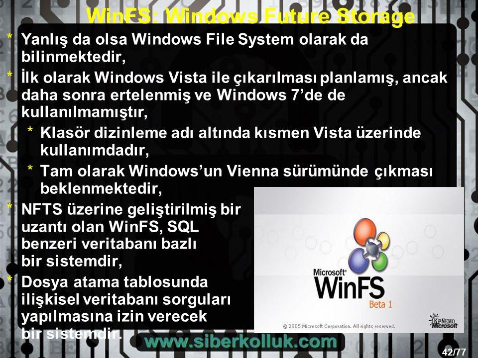 42/77 WinFS: Windows Future Storage *Yanlış da olsa Windows File System olarak da bilinmektedir, *İlk olarak Windows Vista ile çıkarılması planlamış, ancak daha sonra ertelenmiş ve Windows 7'de de kullanılmamıştır, *Klasör dizinleme adı altında kısmen Vista üzerinde kullanımdadır, *Tam olarak Windows'un Vienna sürümünde çıkması beklenmektedir, *NFTS üzerine geliştirilmiş bir uzantı olan WinFS, SQL benzeri veritabanı bazlı bir sistemdir, *Dosya atama tablosunda ilişkisel veritabanı sorguları yapılmasına izin verecek bir sistemdir.