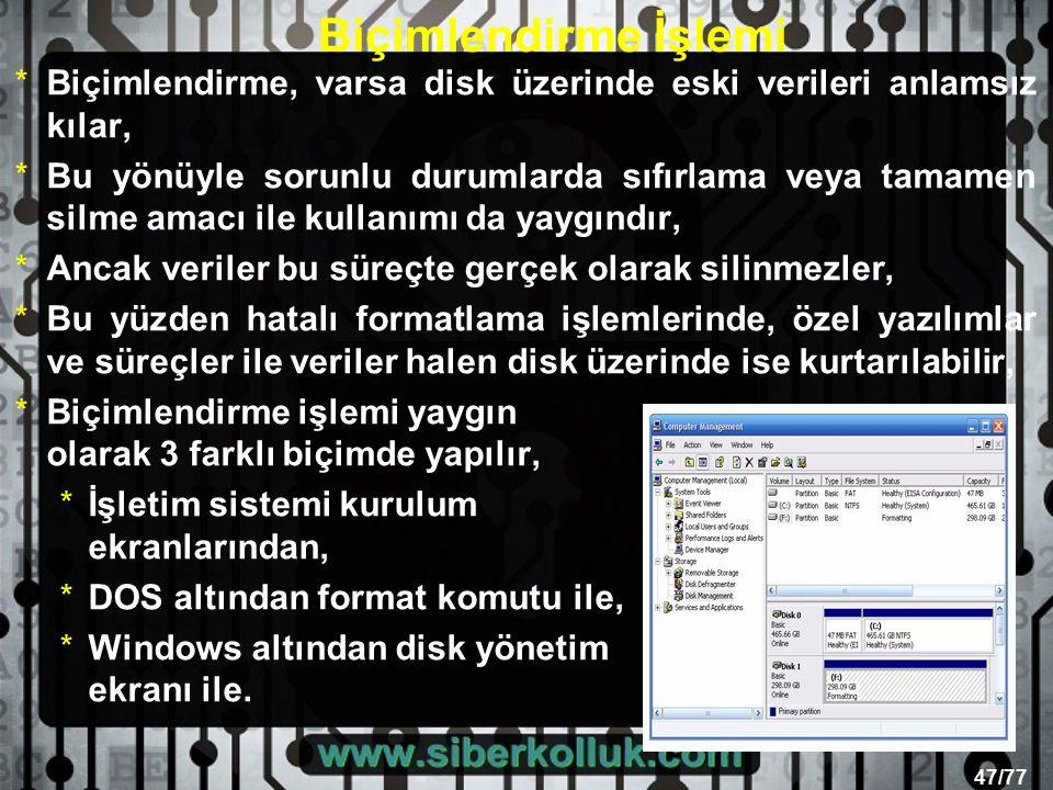 47/77 Biçimlendirme İşlemi *Biçimlendirme, varsa disk üzerinde eski verileri anlamsız kılar, *Bu yönüyle sorunlu durumlarda sıfırlama veya tamamen silme amacı ile kullanımı da yaygındır, *Ancak veriler bu süreçte gerçek olarak silinmezler, *Bu yüzden hatalı formatlama işlemlerinde, özel yazılımlar ve süreçler ile veriler halen disk üzerinde ise kurtarılabilir, *Biçimlendirme işlemi yaygın olarak 3 farklı biçimde yapılır, *İşletim sistemi kurulum ekranlarından, *DOS altından format komutu ile, *Windows altından disk yönetim ekranı ile.