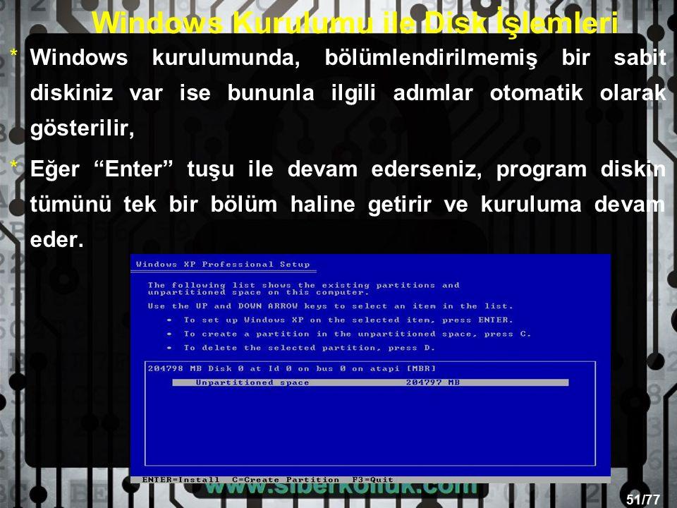 51/77 Windows Kurulumu ile Disk İşlemleri *Windows kurulumunda, bölümlendirilmemiş bir sabit diskiniz var ise bununla ilgili adımlar otomatik olarak gösterilir, *Eğer Enter tuşu ile devam ederseniz, program diskin tümünü tek bir bölüm haline getirir ve kuruluma devam eder.