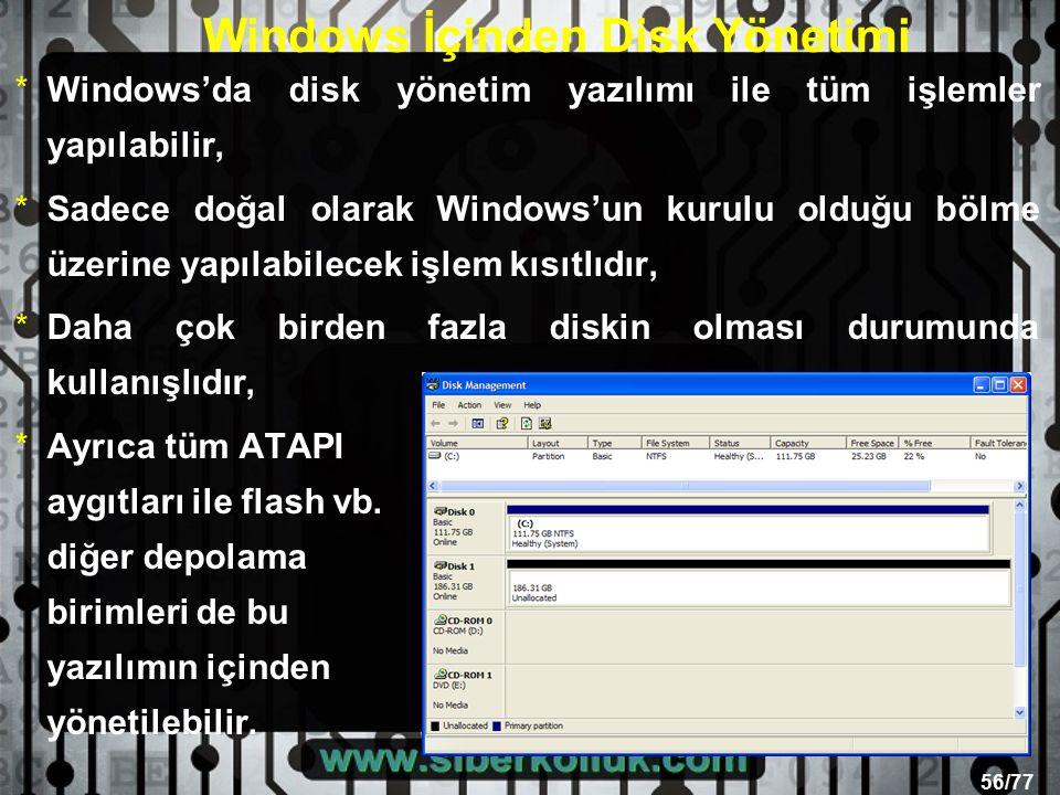56/77 Windows İçinden Disk Yönetimi *Windows'da disk yönetim yazılımı ile tüm işlemler yapılabilir, *Sadece doğal olarak Windows'un kurulu olduğu bölme üzerine yapılabilecek işlem kısıtlıdır, *Daha çok birden fazla diskin olması durumunda kullanışlıdır, *Ayrıca tüm ATAPI aygıtları ile flash vb.
