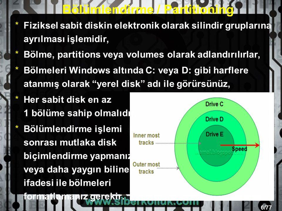6/77 Bölümlendirme / Partitioning *Fiziksel sabit diskin elektronik olarak silindir gruplarına ayrılması işlemidir, *Bölme, partitions veya volumes olarak adlandırılırlar, *Bölmeleri Windows altında C: veya D: gibi harflere atanmış olarak yerel disk adı ile görürsünüz, *Her sabit disk en az 1 bölüme sahip olmalıdır, *Bölümlendirme işlemi sonrası mutlaka disk biçimlendirme yapmanız veya daha yaygın bilinen ifadesi ile bölmeleri formatlamanız gerekir.