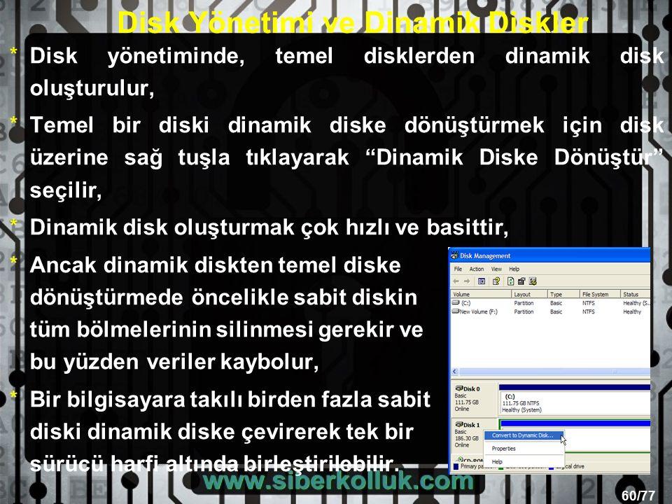 60/77 Disk Yönetimi ve Dinamik Diskler *Disk yönetiminde, temel disklerden dinamik disk oluşturulur, *Temel bir diski dinamik diske dönüştürmek için disk üzerine sağ tuşla tıklayarak Dinamik Diske Dönüştür seçilir, *Dinamik disk oluşturmak çok hızlı ve basittir, *Ancak dinamik diskten temel diske dönüştürmede öncelikle sabit diskin tüm bölmelerinin silinmesi gerekir ve bu yüzden veriler kaybolur, *Bir bilgisayara takılı birden fazla sabit diski dinamik diske çevirerek tek bir sürücü harfi altında birleştirilebilir.