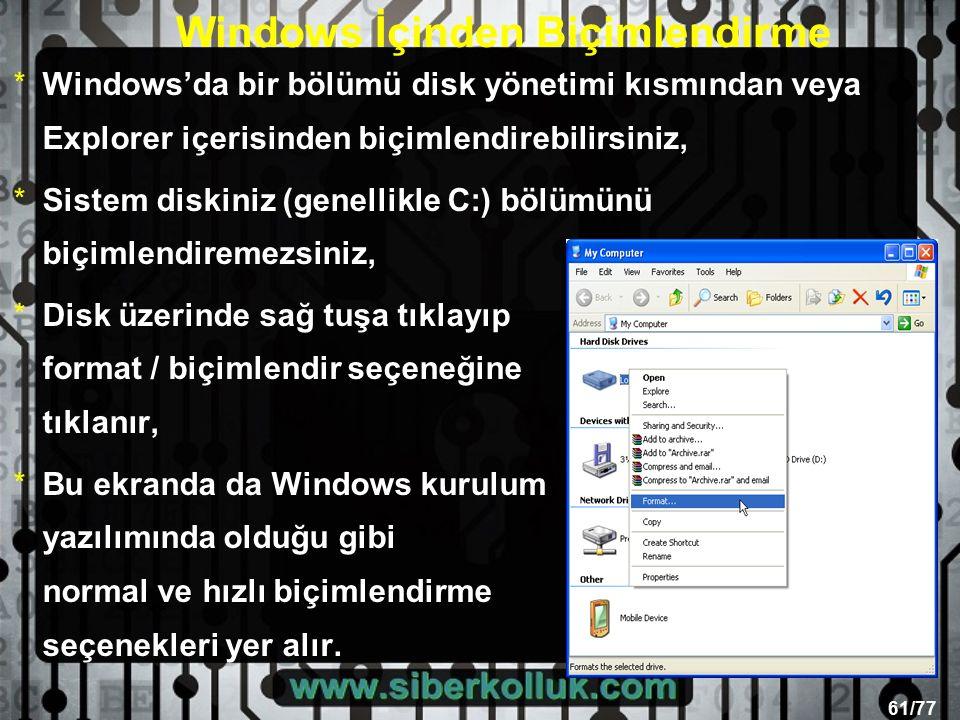 61/77 *Windows'da bir bölümü disk yönetimi kısmından veya Explorer içerisinden biçimlendirebilirsiniz, *Sistem diskiniz (genellikle C:) bölümünü biçimlendiremezsiniz, *Disk üzerinde sağ tuşa tıklayıp format / biçimlendir seçeneğine tıklanır, *Bu ekranda da Windows kurulum yazılımında olduğu gibi normal ve hızlı biçimlendirme seçenekleri yer alır.