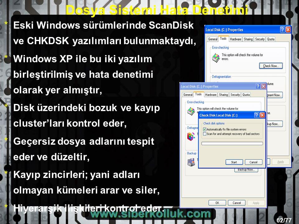 62/77 Dosya Sistemi Hata Denetimi *Eski Windows sürümlerinde ScanDisk ve CHKDSK yazılımları bulunmaktaydı, *Windows XP ile bu iki yazılım birleştirilmiş ve hata denetimi olarak yer almıştır, *Disk üzerindeki bozuk ve kayıp cluster'ları kontrol eder, *Geçersiz dosya adlarını tespit eder ve düzeltir, *Kayıp zincirleri; yani adları olmayan kümeleri arar ve siler, *Hiyerarşik ilişkileri kontrol eder.