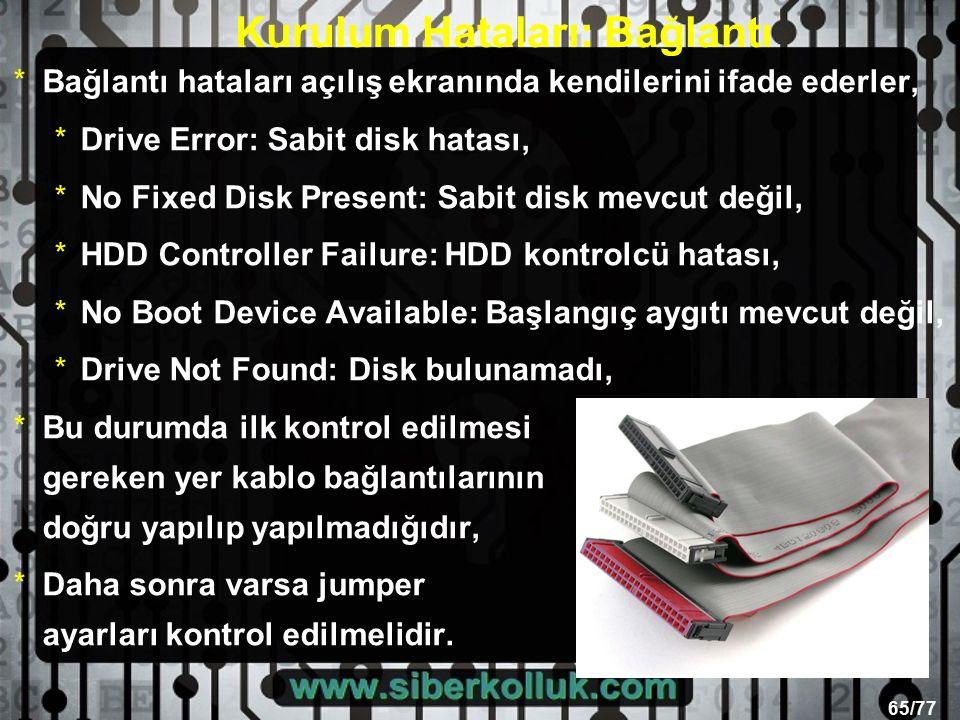 65/77 Kurulum Hataları: Bağlantı *Bağlantı hataları açılış ekranında kendilerini ifade ederler, *Drive Error: Sabit disk hatası, *No Fixed Disk Present: Sabit disk mevcut değil, *HDD Controller Failure: HDD kontrolcü hatası, *No Boot Device Available: Başlangıç aygıtı mevcut değil, *Drive Not Found: Disk bulunamadı, *Bu durumda ilk kontrol edilmesi gereken yer kablo bağlantılarının doğru yapılıp yapılmadığıdır, *Daha sonra varsa jumper ayarları kontrol edilmelidir.