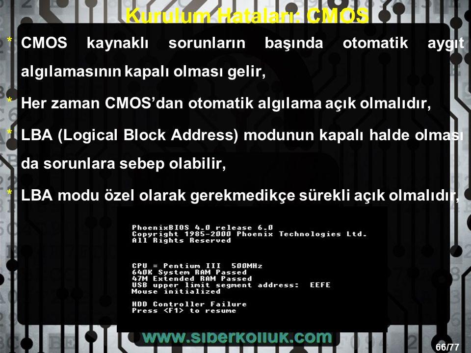 66/77 Kurulum Hataları: CMOS *CMOS kaynaklı sorunların başında otomatik aygıt algılamasının kapalı olması gelir, *Her zaman CMOS'dan otomatik algılama açık olmalıdır, *LBA (Logical Block Address) modunun kapalı halde olması da sorunlara sebep olabilir, *LBA modu özel olarak gerekmedikçe sürekli açık olmalıdır,