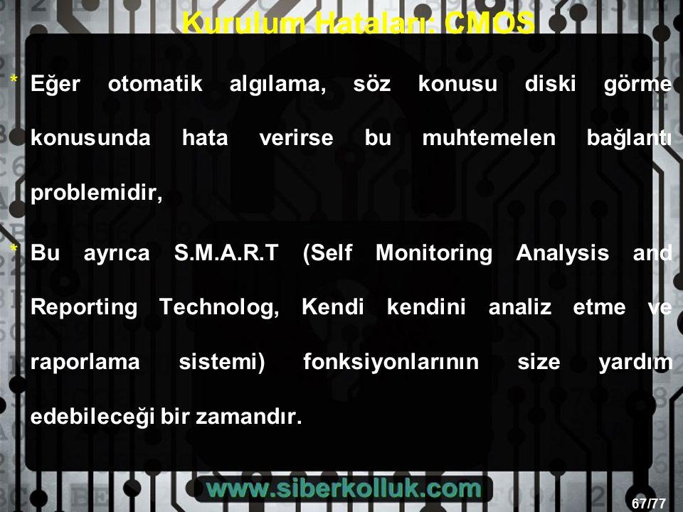 67/77 Kurulum Hataları: CMOS *Eğer otomatik algılama, söz konusu diski görme konusunda hata verirse bu muhtemelen bağlantı problemidir, *Bu ayrıca S.M.A.R.T (Self Monitoring Analysis and Reporting Technolog, Kendi kendini analiz etme ve raporlama sistemi) fonksiyonlarının size yardım edebileceği bir zamandır.