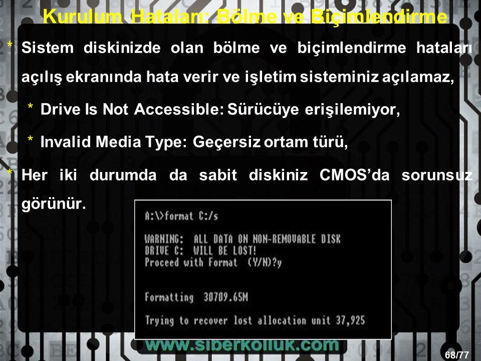 68/77 Kurulum Hataları: Bölme ve Biçimlendirme *Sistem diskinizde olan bölme ve biçimlendirme hataları açılış ekranında hata verir ve işletim sisteminiz açılamaz, *Drive Is Not Accessible: Sürücüye erişilemiyor, *Invalid Media Type: Geçersiz ortam türü, *Her iki durumda da sabit diskiniz CMOS'da sorunsuz görünür.