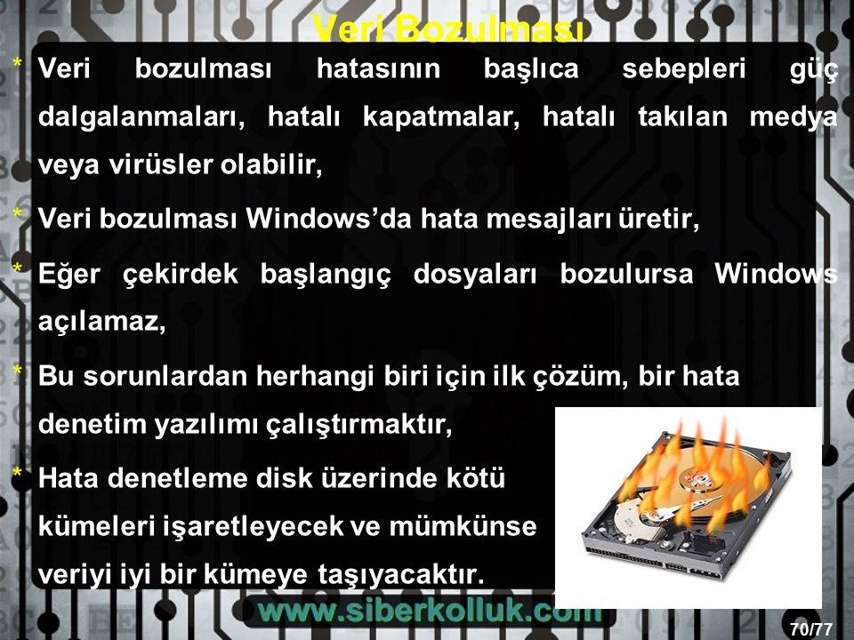 70/77 Veri Bozulması *Veri bozulması hatasının başlıca sebepleri güç dalgalanmaları, hatalı kapatmalar, hatalı takılan medya veya virüsler olabilir, *Veri bozulması Windows'da hata mesajları üretir, *Eğer çekirdek başlangıç dosyaları bozulursa Windows açılamaz, *Bu sorunlardan herhangi biri için ilk çözüm, bir hata denetim yazılımı çalıştırmaktır, *Hata denetleme disk üzerinde kötü kümeleri işaretleyecek ve mümkünse veriyi iyi bir kümeye taşıyacaktır.