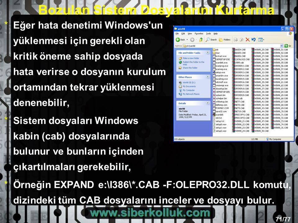 71/77 *Eğer hata denetimi Windows un yüklenmesi için gerekli olan kritik öneme sahip dosyada hata verirse o dosyanın kurulum ortamından tekrar yüklenmesi denenebilir, *Sistem dosyaları Windows kabin (cab) dosyalarında bulunur ve bunların içinden çıkartılmaları gerekebilir, *Örneğin EXPAND e:\I386\*.CAB -F:OLEPRO32.DLL komutu, dizindeki tüm CAB dosyalarını inceler ve dosyayı bulur.