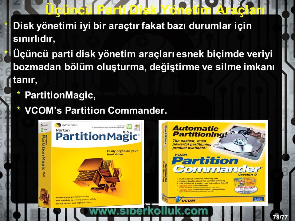 78/77 Üçüncü Parti Disk Yönetim Araçları *Disk yönetimi iyi bir araçtır fakat bazı durumlar için sınırlıdır, *Üçüncü parti disk yönetim araçları esnek biçimde veriyi bozmadan bölüm oluşturma, değiştirme ve silme imkanı tanır, *PartitionMagic, *VCOM's Partition Commander.