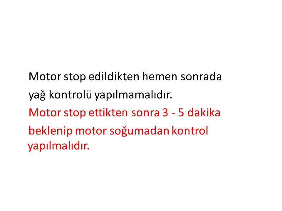 Motor stop edildikten hemen sonrada yağ kontrolü yapılmamalıdır. Motor stop ettikten sonra 3 - 5 dakika beklenip motor soğumadan kontrol yapılmalıdır.