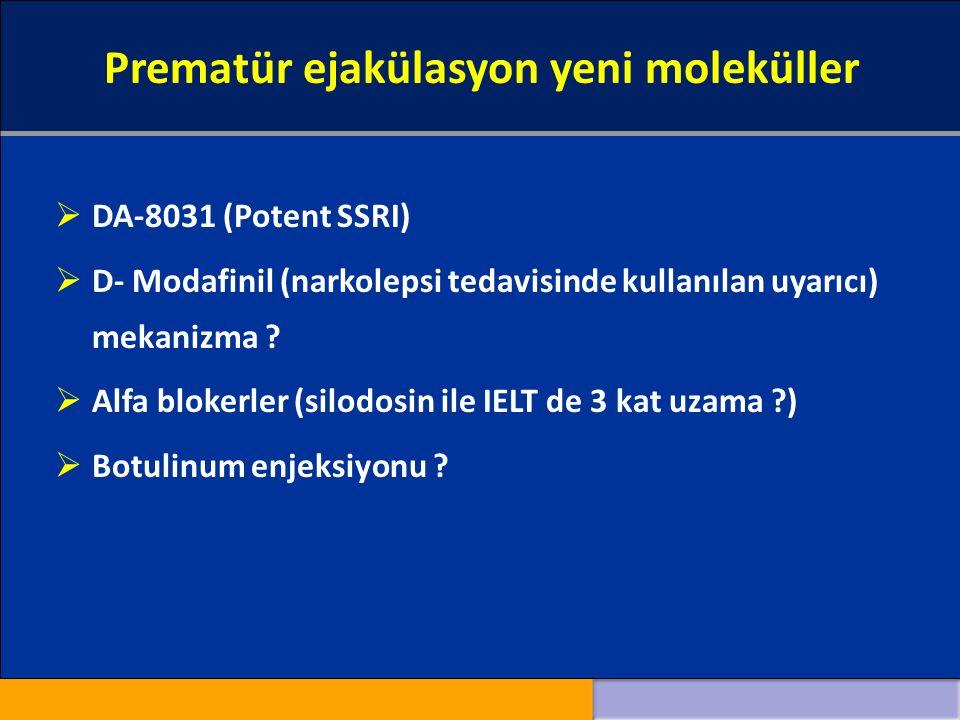 Prematür ejakülasyon yeni moleküller  DA-8031 (Potent SSRI)  D- Modafinil (narkolepsi tedavisinde kullanılan uyarıcı) mekanizma .