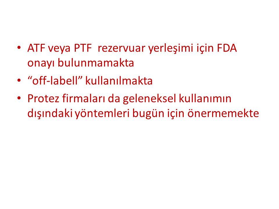 ATF veya PTF rezervuar yerleşimi için FDA onayı bulunmamakta off-labell kullanılmakta Protez firmaları da geleneksel kullanımın dışındaki yöntemleri bugün için önermemekte