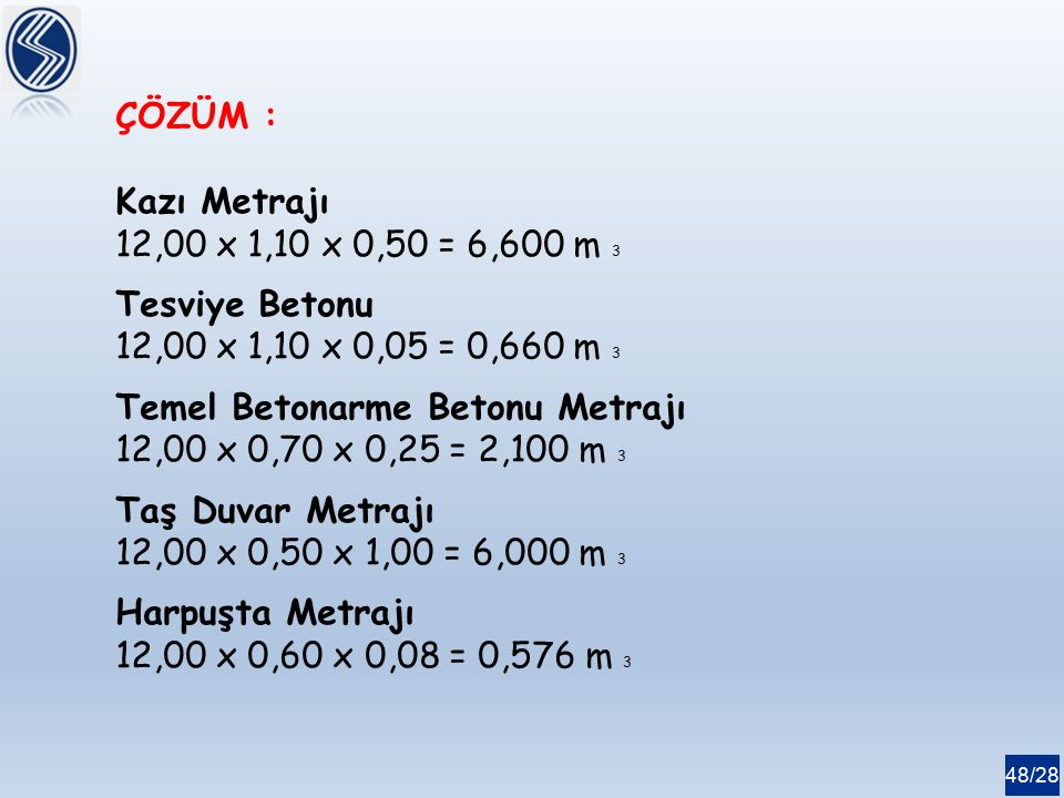 48/28 ÇÖZÜM : Kazı Metrajı 12,00 x 1,10 x 0,50 = 6,600 m 3 Tesviye Betonu 12,00 x 1,10 x 0,05 = 0,660 m 3 Temel Betonarme Betonu Metrajı 12,00 x 0,70 x 0,25 = 2,100 m 3 Taş Duvar Metrajı 12,00 x 0,50 x 1,00 = 6,000 m 3 Harpuşta Metrajı 12,00 x 0,60 x 0,08 = 0,576 m 3