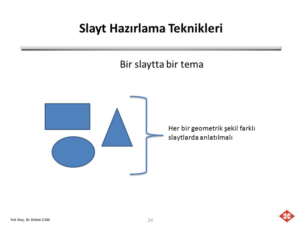 24 Slayt Hazırlama Teknikleri Bir slaytta bir tema Her bir geometrik şekil farklı slaytlarda anlatılmalı
